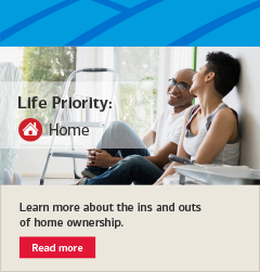 Learn more about the ins and outs of home ownership. Read more on the Home Life Priority page.